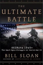 The Ultimate Battle : Okinawa 1945 - The Last Epic Struggle of World War II - Bill Sloan