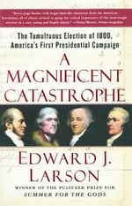 A Magnificent Catastrophe : The Tumultuous Election of 1800, America's First Presidential Campaign - Richard B Russell Professor of History and Talmadge Professor of Law Edward J Larson