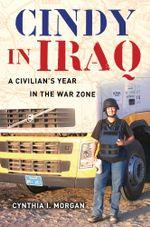 Cindy in Iraq : A Civilian's Year in the War Zone - Cynthia I. Morgan