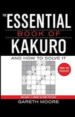 The Essential Book of Kakuro : And How to Solve It - Gareth Moore
