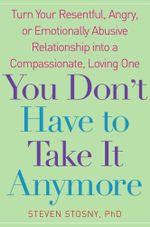 You Don't Have to Take it Anymore : Turn Your Resentful, Angry, or Emotionally Abusive Relationship into a Compassionate, Loving One - Steven Stosny