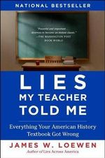 Lies My Teacher Told Me : Everything Your American History Textbook Got Wrong - James W Loewen