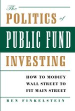 The Politics of Public Fund Investing : How to Modify Wall Street to Fit Main Street - Ben Finkelstein
