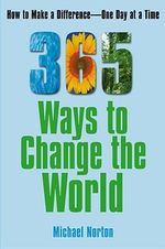 365 Ways to Change the World : How to Make a Difference One Day at a Time - Michael Norton