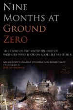 Nine Months at Ground Zero : The Story of the Brotherhood of Workers Who Took on a Job Like No Other - Glenn Stout