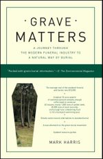Grave Matters : A Journey Through the Modern Funeral Industry to a Natural Way of Burial - Mark Harris
