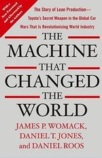 The Machine That Changed the World : The Story of Lean Production-- Toyota's Secret Weapon in the Global Car Wars That Is Now Revolutionizing World Industry - James P Womack