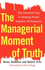 The Managerial Moment of Truth : The Essential Step in Helping People Improve Performance - Bruce Bodaken