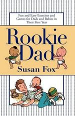 Rookie Dad : Fun and Easy Exercises and Games for Dads and Babies in Their First Year - Susan Fox