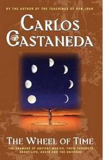 The Wheel of Time : the Shamans of Ancient Mexico, Their Thoughts about Life, Death and the Universe - Carlos Castaneda