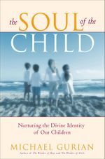 The Soul of the Child : Nurturing the Divine Identity of Our Children - Michael Gurian