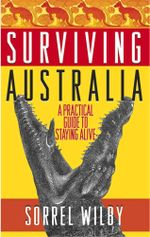 Surviving Australia : A Practical Guide to Staying Alive - Sorrel Wilby