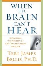 When the Brain Can't Hear : Unraveling the Mystery of Auditory Processing Disorder - Teri James Bellis