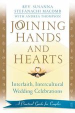 Joining Hands and Hearts : Interfaith, Intercultural Wedding Celebrations: A Practical Guide for Couples - Rev Susanna Stefanachi Macomb