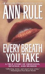 Every Breath You Take : A True Story of Obsession, Revenge, and Murder - Ann Rule