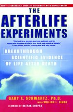 The Afterlife Experiments : Breakthrough Scientific Evidence of Life After Death - Gary E. Schwartz