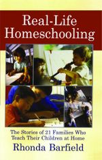 Real-Life Homeschooling : The Stories of 21 Families Who Teach Their Children at Home - Rhonda Barfield