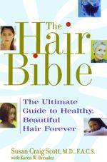 The Hair Bible : The Ultimate Guide to Healthy, Beautiful Hair Forever - Susan Craig Scott