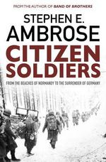 Citizen Soldiers : From the Normandy Beaches to the Surrender of Germany - Stephen E. Ambrose
