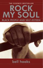 Rock My Soul : Black People and Self-Esteem - bell hooks