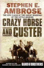 Crazy Horse and Custer : The Epic Clash of Two Great Warriors at the Little Bighorn - Stephen E. Ambrose