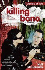 Killing Bono : I Was Bono's Doppelganger - Neil McCormick