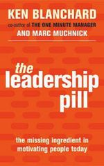 The Leadership Pill : The Missing Ingredient in Motivating People Today - Kenneth H. Blanchard