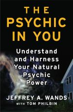 The Psychic in You : Understand and Harness Your Natural Psychic Power - Jeffrey A. Wands