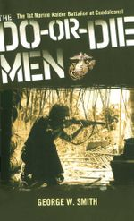 The Do-Or-Die Men : The 1st Marine Raider Battalion at Guadalcanal - George W. Smith