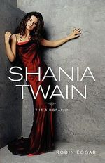 Shania Twain : The Biography - Robin Eggar