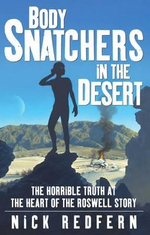 Body Snatchers in the Desert : The Horrible Truth at the Heart of the Roswell Story - Nicholas Redfern