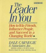 The Leader in You : How to Win Friends, Influence People, and Succeed in a Completely Changedw Orld - Dale Carnegie