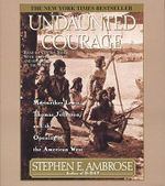 Undaunted Courage : Meriwether Lewis Thomas Jefferson and the Opening of the American West - Stephen E Ambrose