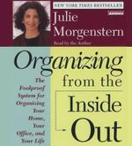 Organizing from the Inside Out :  The Foolproof System for Organizing Your Home Your Office and Your Life - Julie Morgenstern
