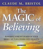 The Magic Of Believing : Powerful Forces Locked in Your Mind Can Turn Desire into Reality - Claude M. Bristol