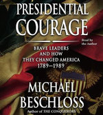 Presidential Courage : Brave Leaders and How They Changed America 1789-1989 - Michael R Beschloss