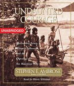 Undaunted Courage : Meriwether Lewis Thomas Jefferson and the Opening of the American West - Professor Stephen E Ambrose