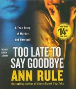 Too Late to Say Goodbye : A True Story of Murder and Betrayal - Ann Rule
