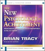 The New Psychology of Achievement : Breakthrough Strategies for Success and Happiness in the 21st Century - Brian Tracy