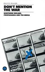 Don't Mention the War : Northern Ireland, Propaganda and the Media - David Miller