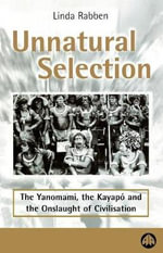 Unnatural Selection : The Yanomami, the Kayapo & the Onslaught of Civilisation - Linda Rabben