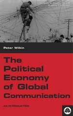 The Political Economy of Global Communication : An Introduction - Peter Wilkin
