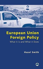 European Union Foreign Policy : What it is and What it Does - Hazel Smith