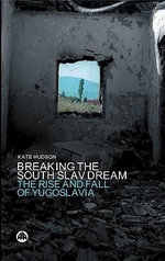 Breaking the South Slav Dream : The Rise and Fall of Yugoslavia - Kate Hudson