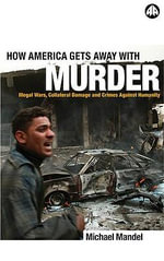 How America Gets Away with Murder : Illegal Wars, Collateral Damage and Crimes Against Humanity - Michael Mandel