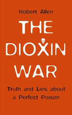 The Dioxin War : Truth and Lies About a Perfect Poison - Robert Allen