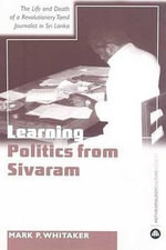 Learning Politics from Sivaram : The Life and Death of a Revolutionary Tamil Journalist in Sri Lanka - Mark P. Whitaker