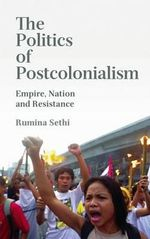 The Politics of Postcolonialism : Empire, Nation and Resistance - Rumina Sethi
