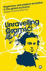 Unravelling Gramsci : Hegemony and Passive Revolution in the Global Political Economy - Adam David Morton