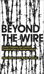 Beyond the Wire : Former Prisoners and Conflict Transformation in Northern Ireland - Peter Shirlow